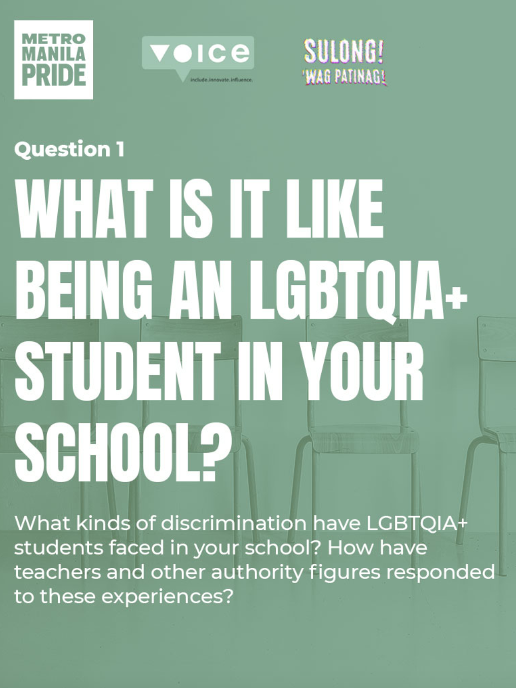 Image description: A green poster with empty school chairs in the background. On top of the poster, logos of Metro Manila Pride, Voice Global, and the 2021 Pride March and Festival are displayed. In the foreground, the following text is displayed: Question 1: What is it like being an LGBTQIA+ student in your school? What kinds of discrimination have LGBTQIA+ students faced in your school? How have teachers and other authority figures responded to these experiences?